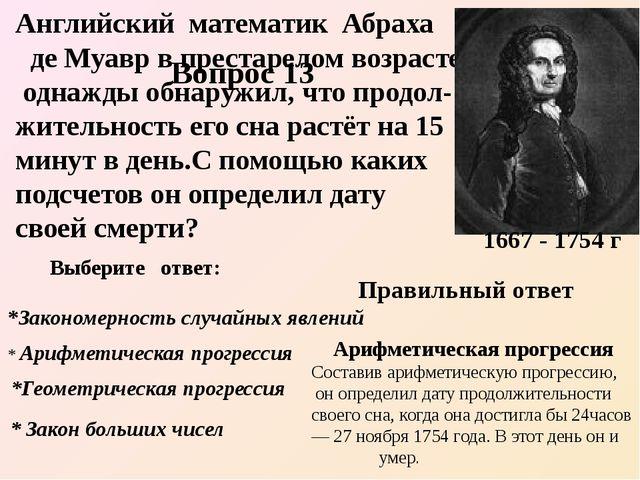 Английский математик Абраха де Муавр в престарелом возрасте однажды обнаружил...