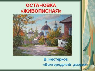 ОСТАНОВКА «ЖИВОПИСНАЯ» В. Нестерков «Белгородский дворик»