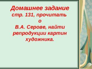 Домашнее задание стр. 131, прочитать о В.А. Серове, найти репродукции картин