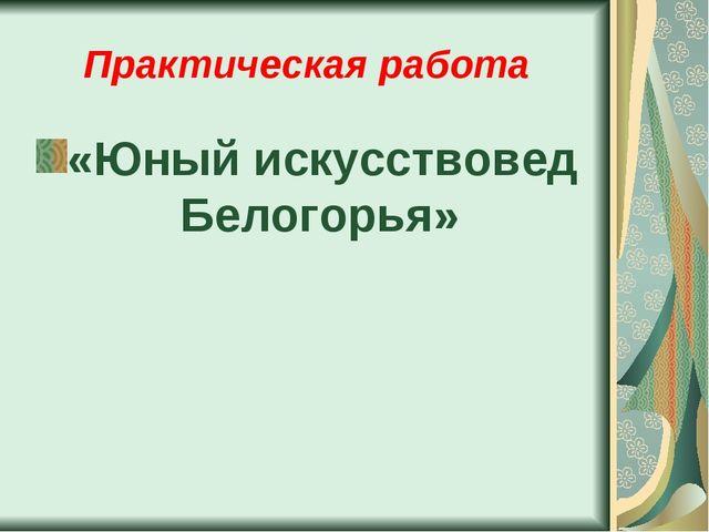 Практическая работа «Юный искусствовед Белогорья»