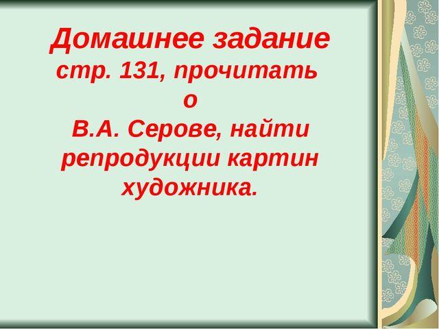 Домашнее задание стр. 131, прочитать о В.А. Серове, найти репродукции картин...