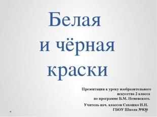 Белая и чёрная краски Учитель нач. классов Сахошко И.Н. ГБОУ Школа №830 Презе