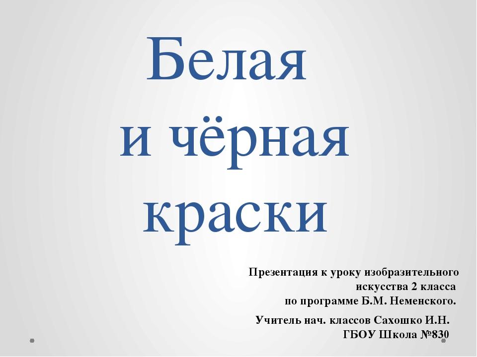 Белая и чёрная краски Учитель нач. классов Сахошко И.Н. ГБОУ Школа №830 Презе...
