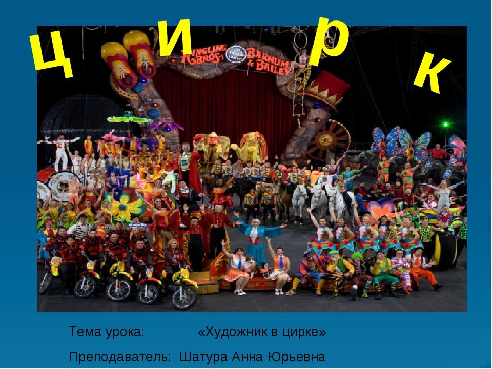 ц и р к Тема урока: «Художник в цирке» Преподаватель: Шатура Анна Юрьевна