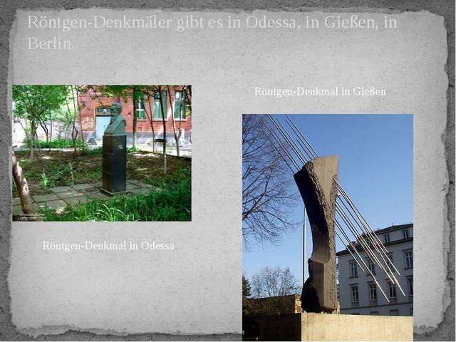 Röntgen-Denkmäler gibt es in Odessa, in Gießen, in Berlin. Röntgen-Denkmal in...
