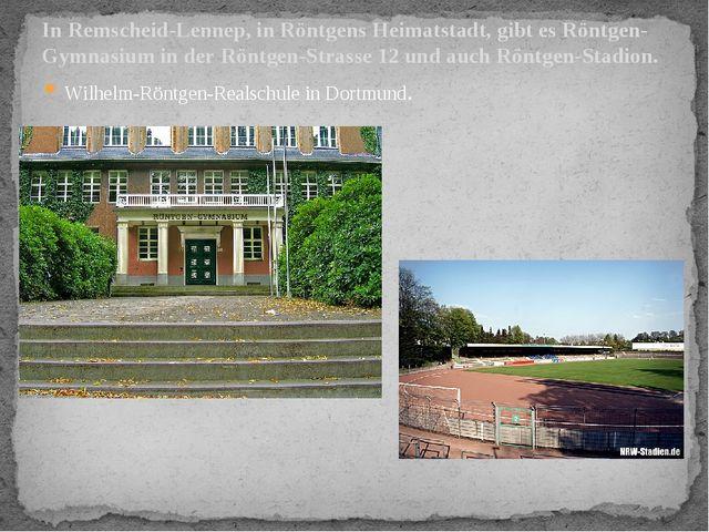 Wilhelm-Röntgen-Realschule in Dortmund. In Remscheid-Lennep, in Röntgens Heim...