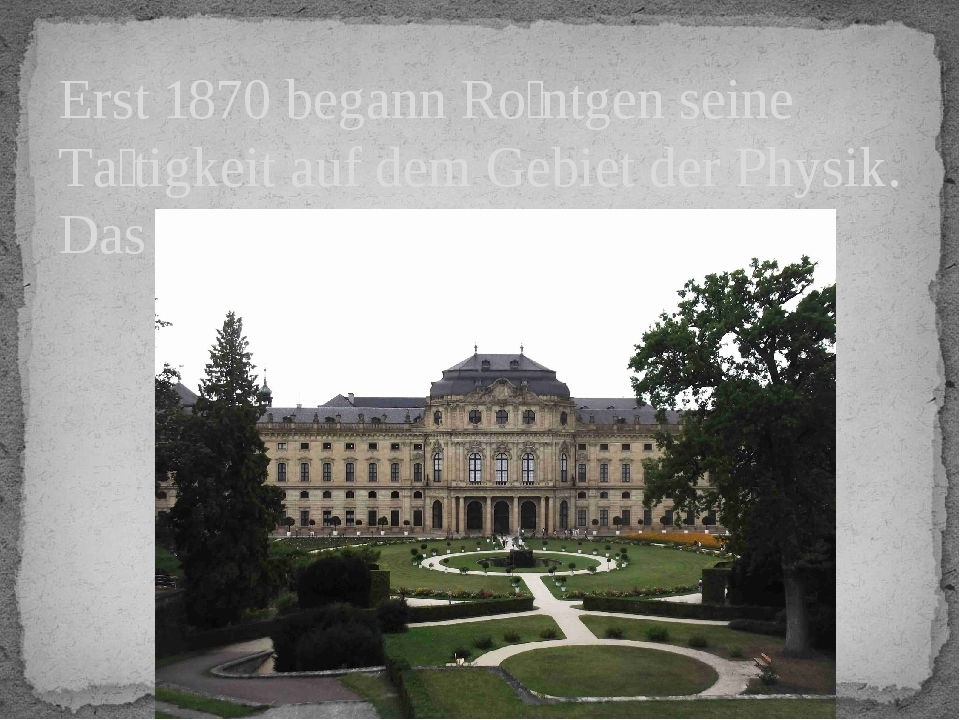 Erst 1870 begann Röntgen seine Tätigkeit auf dem Gebiet der Physik. Das war...