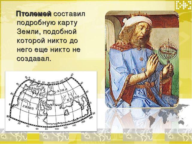 Птолемей составил подробную карту Земли, подобной которой никто до него еще...