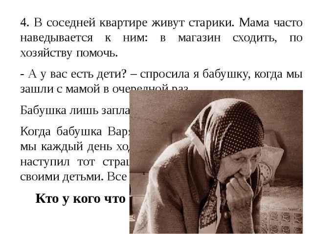 4. В соседней квартире живут старики. Мама часто наведывается к ним: в магаз...