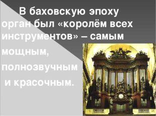 В баховскую эпоху орган был «королём всех инструментов» – самым мощным, полн