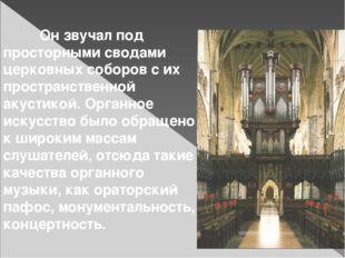 Он звучал под просторными сводами церковных соборов с их пространственной ак