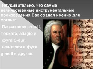 Неудивительно, что самые величественные инструментальные произведения Бах со