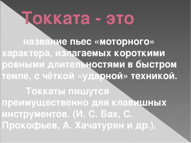 Токката - это название пьес «моторного» характера, излагаемых короткими ровны...