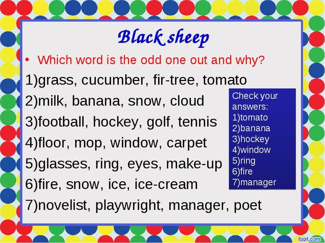 Black sheep Which word is the odd one out and why? grass, cucumber, fir-tree,...