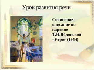 Урок развития речи Сочинение-описание по картине Т.Н.Яблонской «Утро» (1954)
