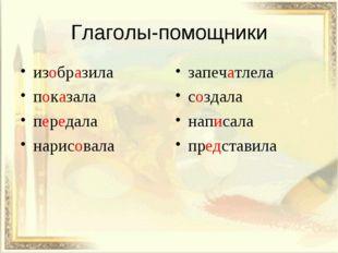 Глаголы-помощники изобразила показала передала нарисовала запечатлела создала