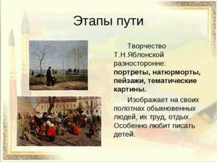 Этапы пути Творчество Т.Н.Яблонской разносторонне: портреты, натюрморты, пе