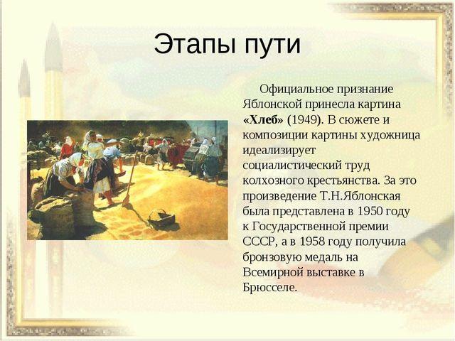 Этапы пути Официальное признание Яблонской принесла картина «Хлеб» (1949). В...