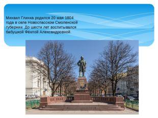 Михаил Глинка родился 20 мая 1804 года в селе Новоспасском Смоленской губерни