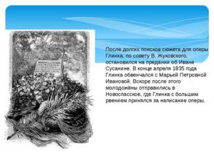 После долгих поисков сюжета для оперы Глинка, по совету В. Жуковского, остано