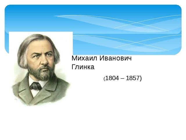 (1804 – 1857) Михаил Иванович Глинка