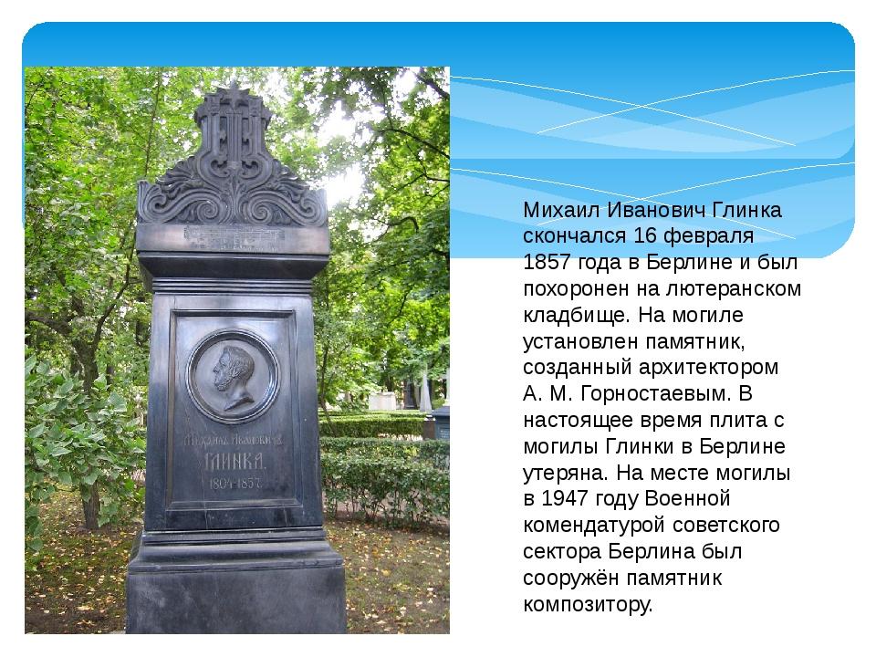 Михаил Иванович Глинка скончался 16 февраля 1857 года в Берлине и был похорон...
