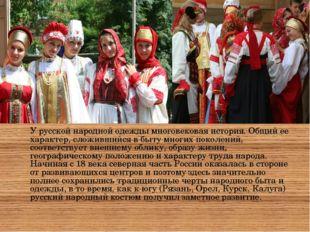У русской народной одежды многовековая история. Общий ее характер, сложившийс