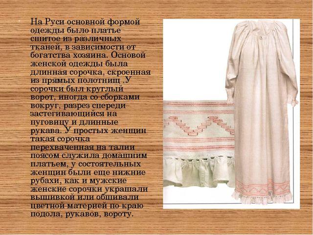 На Руси основной формой одежды было платье сшитое из различных тканей, в зави...