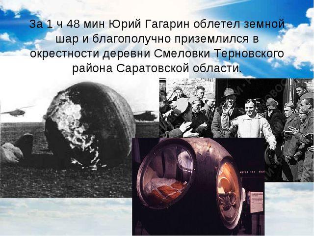 За 1 ч 48 мин Юрий Гагарин облетел земной шар и благополучно приземлился в ок...