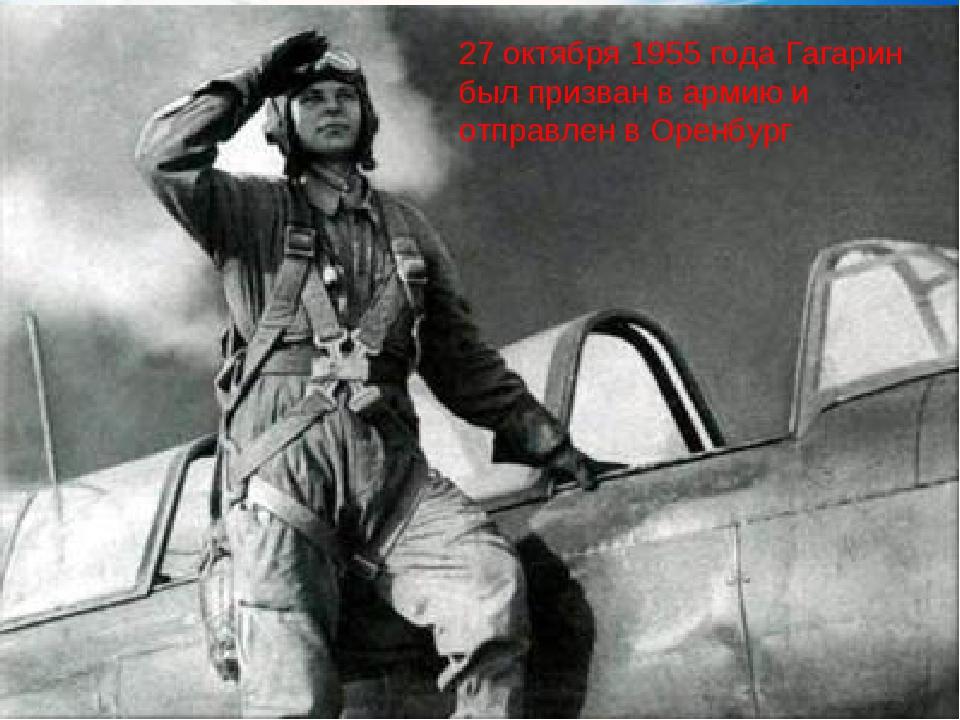 27 октября 1955 года Гагарин был призван в армию и отправлен в Оренбург