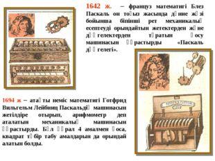 1642 ж. – француз математигі Блез Паскаль он тоғыз жасында дүние жүзі бойынша