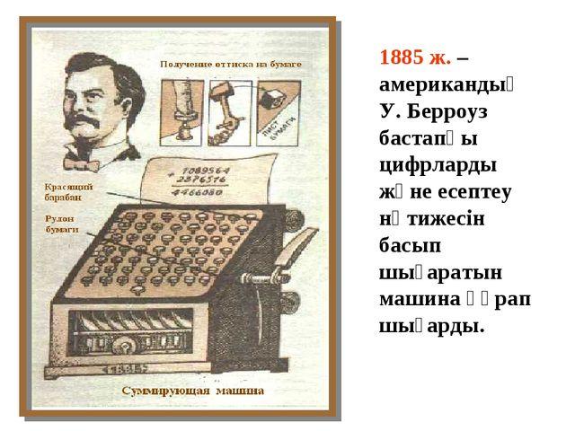 1885 ж. – американдық У. Берроуз бастапқы цифрларды және есептеу нәтижесін ба...