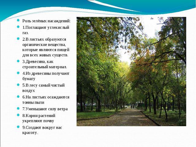Роль зелёных насаждений: 1.Поглащают углекислый газ. 2.В листьях образуются о...