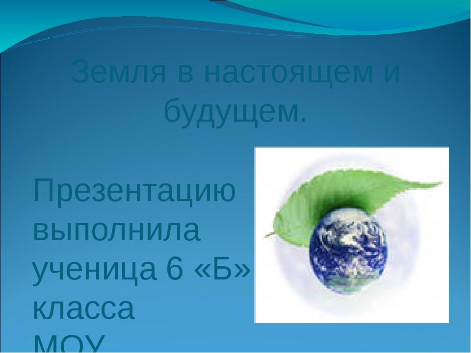 Земля в настоящем и будущем. Презентацию выполнила ученица 6 «Б» класса МОУ Р...