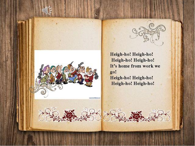 Heigh-ho! Heigh-ho! Heigh-ho! Heigh-ho! It's home from work we go! Heigh-ho!...