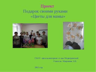 Проект Подарок своими руками «Цветы для мамы» ГБОУ школа-интернат ст-цы Медв