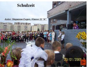 """Schulzeit Autor: Stepanow Eugen, Klasse 11 """"A"""""""