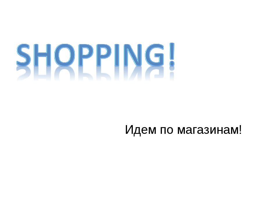 Идем по магазинам!