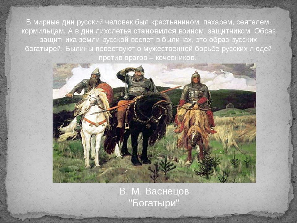 В мирные дни русский человек был крестьянином, пахарем, сеятелем, кормильцем....