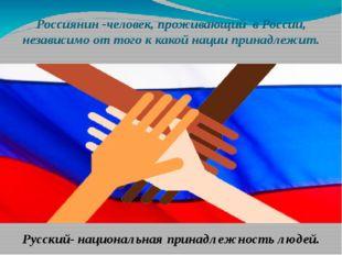 Россиянин -человек, проживающий в России, независимо от того к какой нации пр