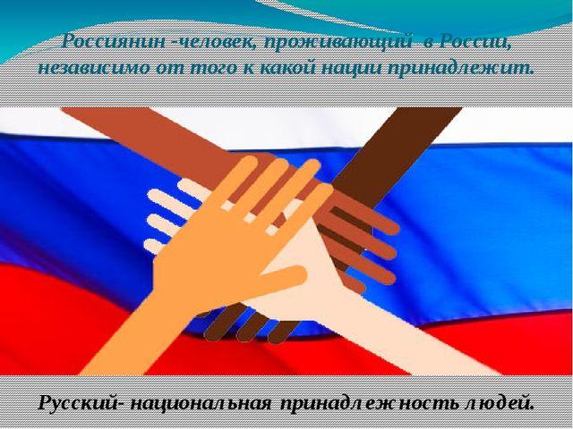 Россиянин -человек, проживающий в России, независимо от того к какой нации пр...