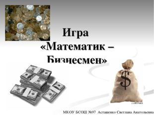 Игра «Математик – Бизнесмен» МКОУ БСОШ №97 Асташенко Светлана Анатольевна.