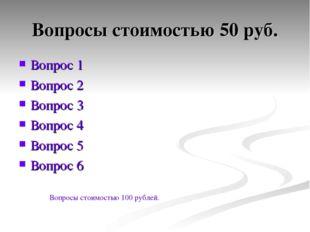 Вопросы стоимостью 50 руб. Вопрос 1 Вопрос 2 Вопрос 3 Вопрос 4 Вопрос 5 Вопро