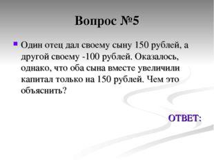 Вопрос №5 Один отец дал своему сыну 150 рублей, а другой своему -100 рублей.