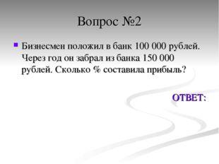 Вопрос №2 Бизнесмен положил в банк 100 000 рублей. Через год он забрал из бан