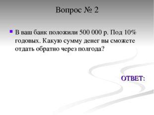 Вопрос № 2 В ваш банк положили 500 000 р. Под 10% годовых. Какую сумму денег
