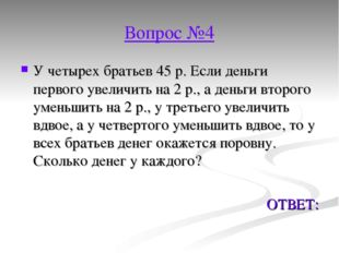 Вопрос №4 У четырех братьев 45 р. Если деньги первого увеличить на 2 р., а де