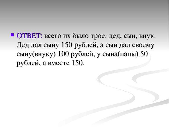 ОТВЕТ: всего их было трое: дед, сын, внук. Дед дал сыну 150 рублей, а сын дал...