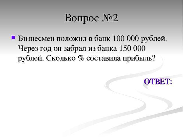 Вопрос №2 Бизнесмен положил в банк 100 000 рублей. Через год он забрал из бан...