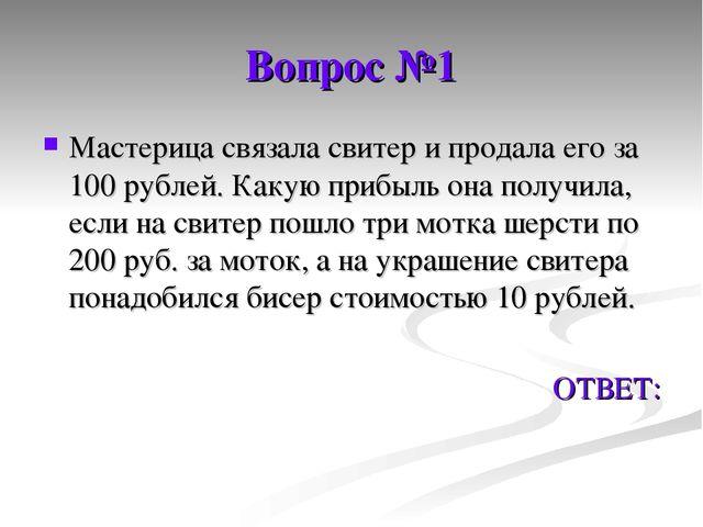 Вопрос №1 Мастерица связала свитер и продала его за 100 рублей. Какую прибыль...